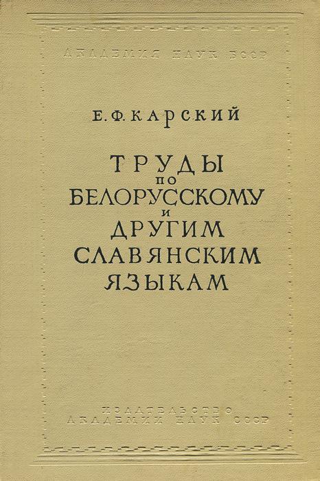 Карский Е.Ф Труды по белорусскому и другим славянским языкам